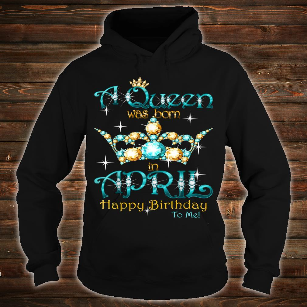 A Queen Was Born In April Happy Birthday To Me Shirt hoodie