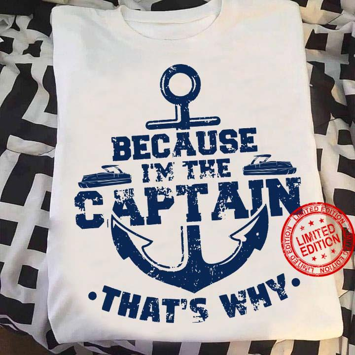 Because I'm The Captain That's Why Shirt
