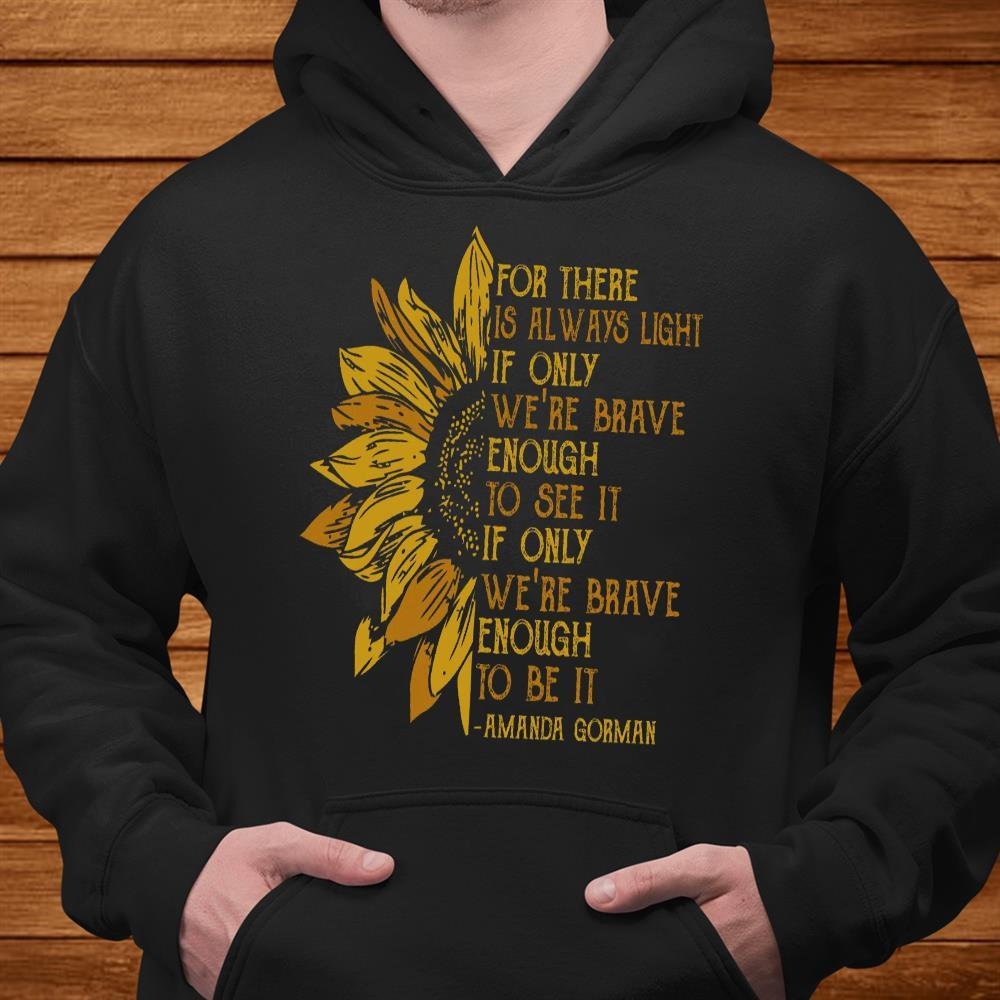 For There Is Always Light If Only We're Brave Enough To See It If Only We're Brave Enough To Be It Shirt hoodie