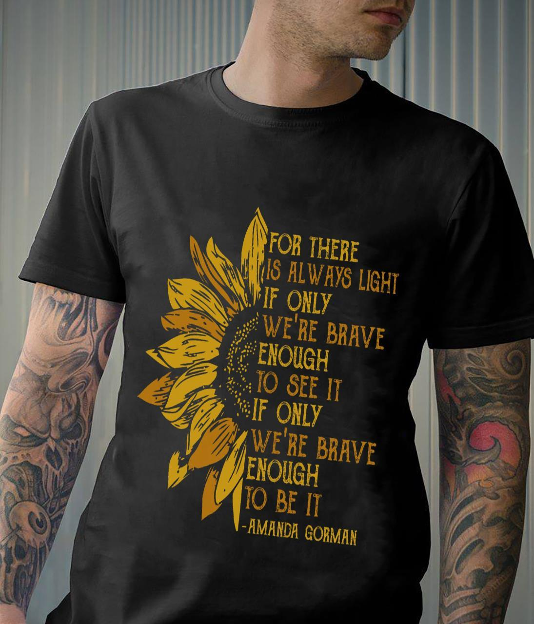 For There Is Always Light If Only We're Brave Enough To See It If Only We're Brave Enough To Be It Shirt unisex