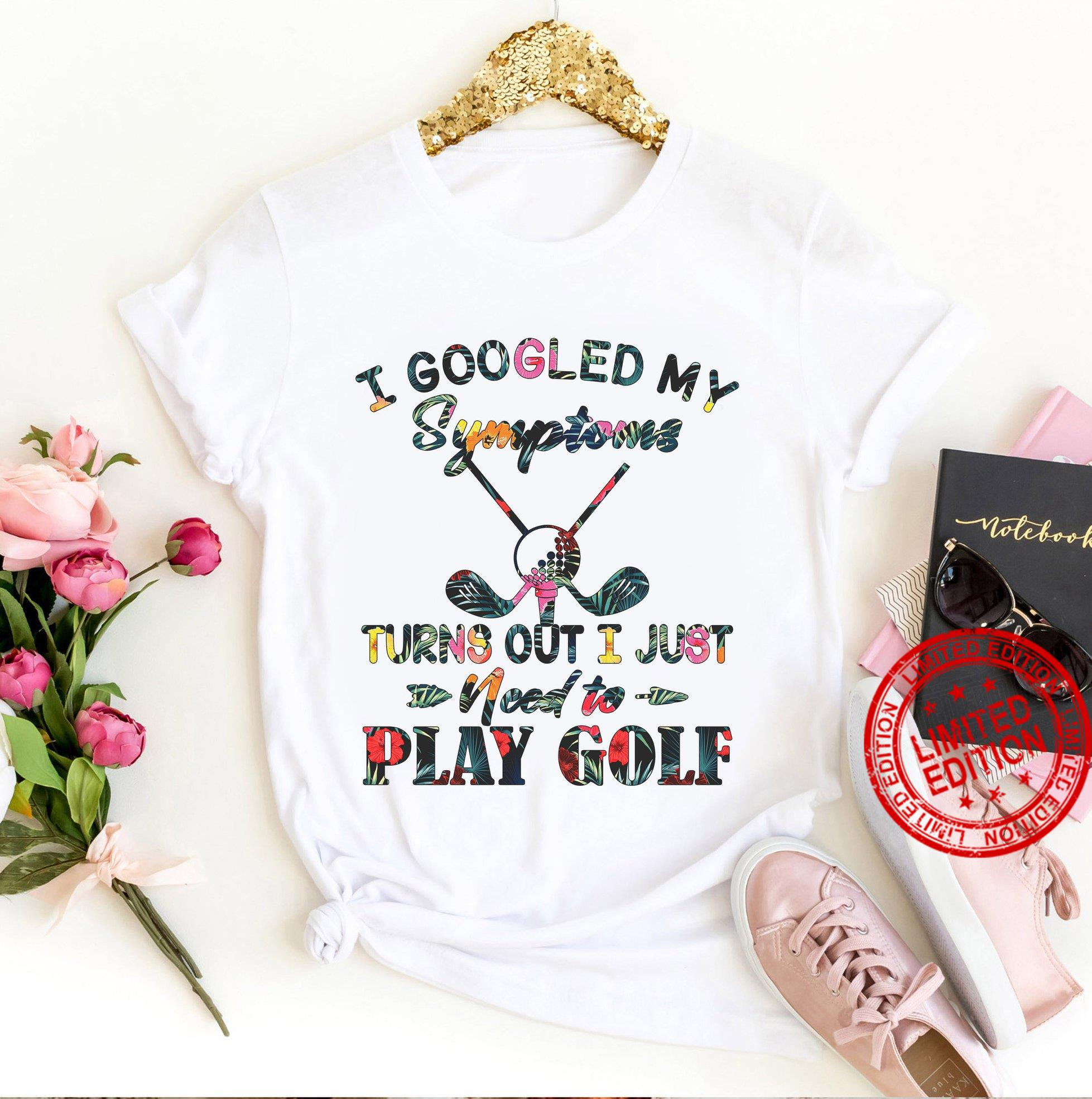 I Googled My Symptoms Turns Out I Just Need To Play Golf Shirt