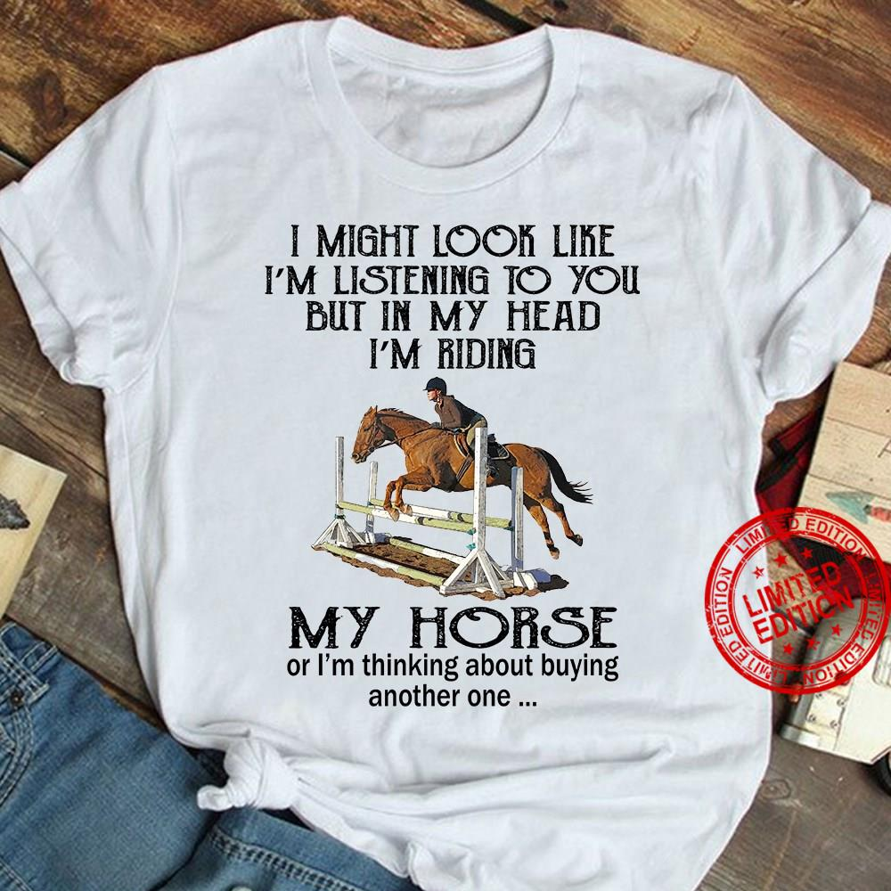 I Might Look Like I'm Listening To You But In My Head I'm Riding My Horse Shirt