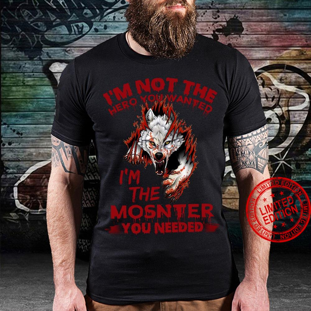 I'm Not The Hero You Wanted I'm The Monster You Needed Shirt