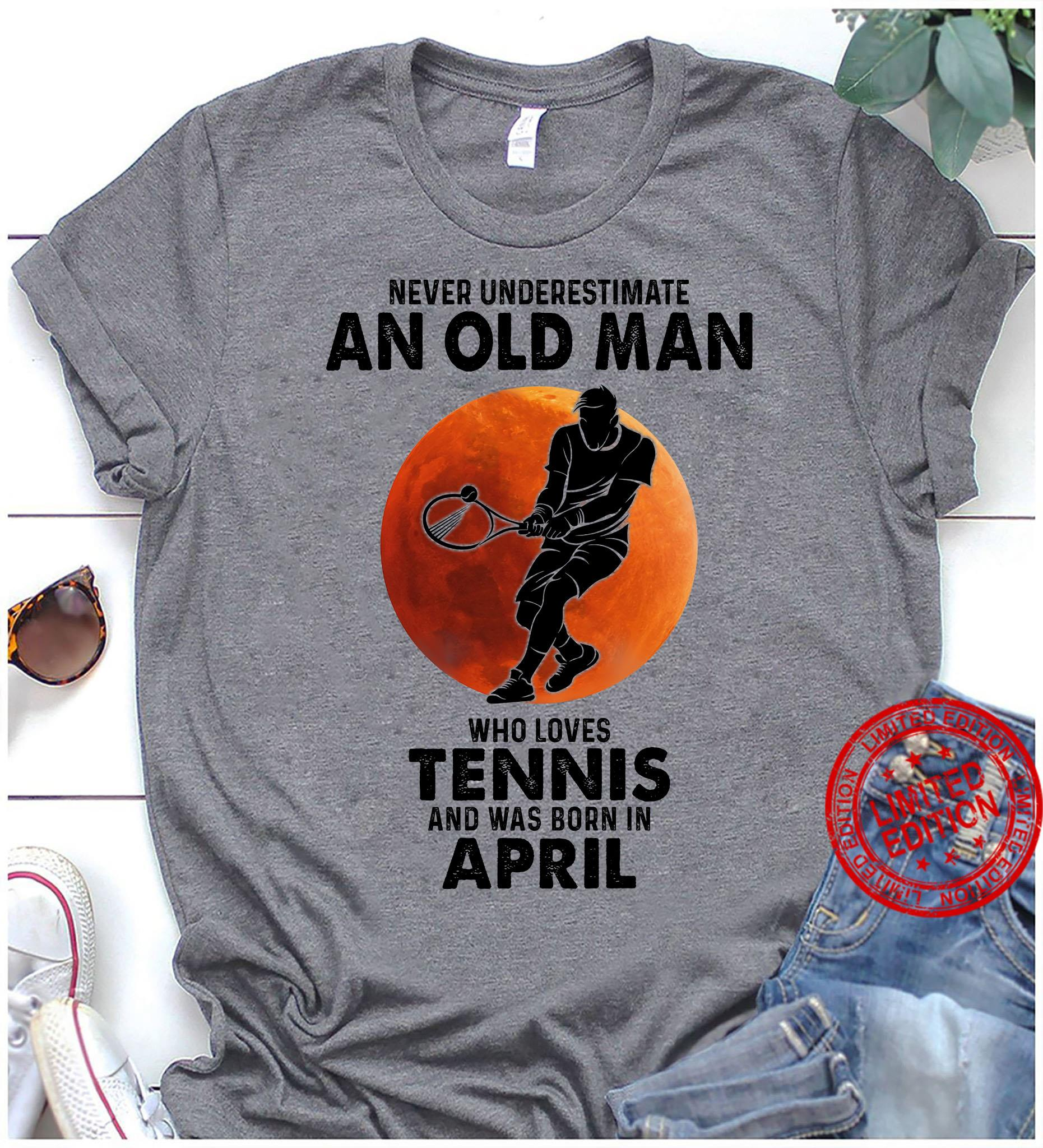 Never Underestimate An Old Man Who Loves Tennis And Was Born In April Shirt