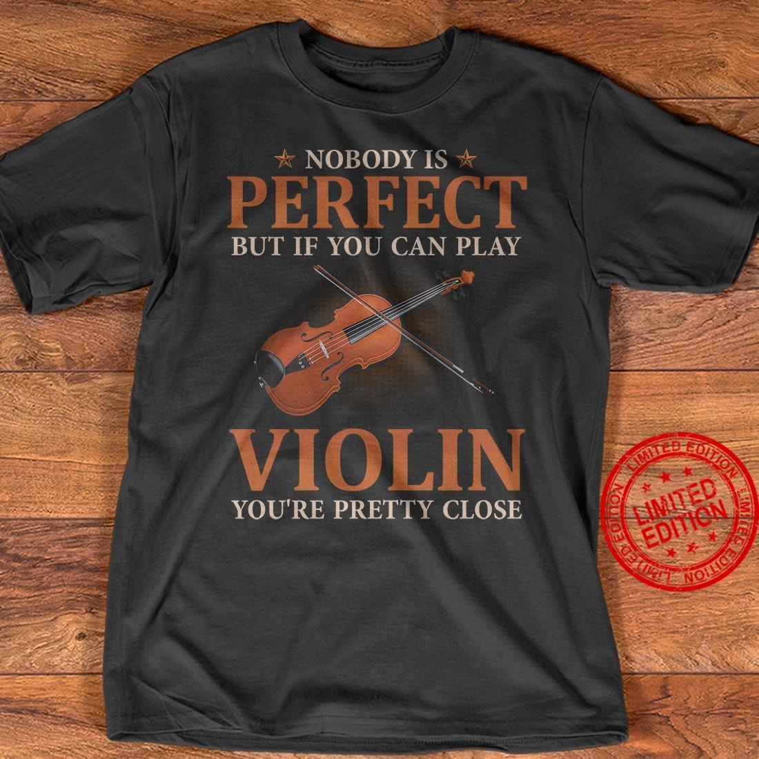 Nobody Is Perfect But If You Can Play Violin You're Pretty Close Shirt