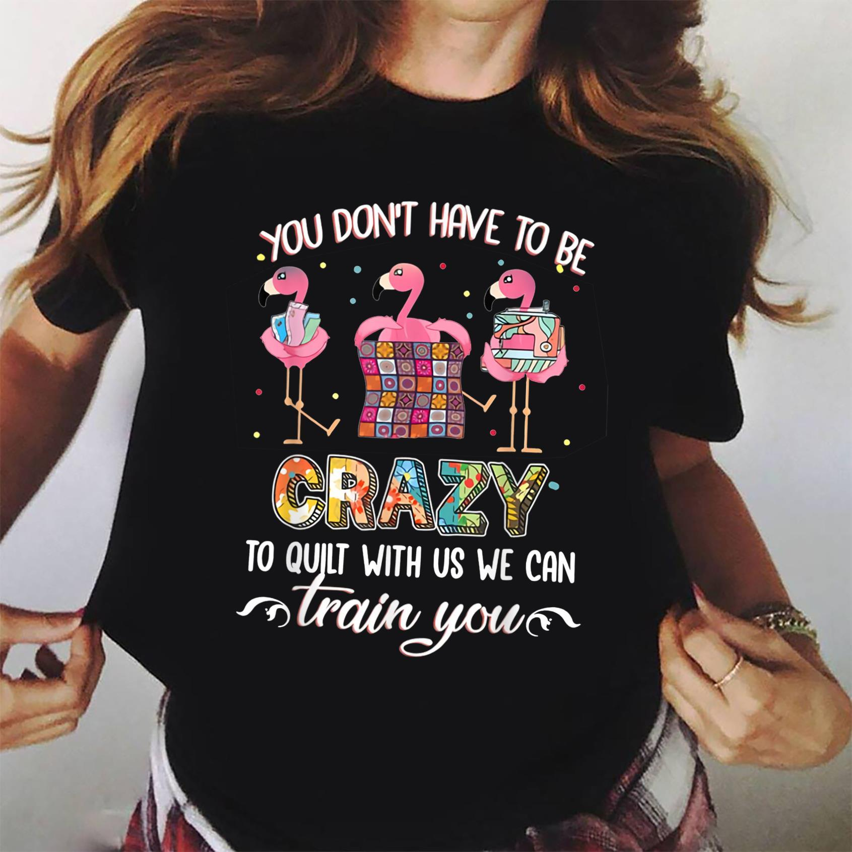 You Don't Have To Be Crazy To Quilt Us We Can Train You Shirt ladies tee