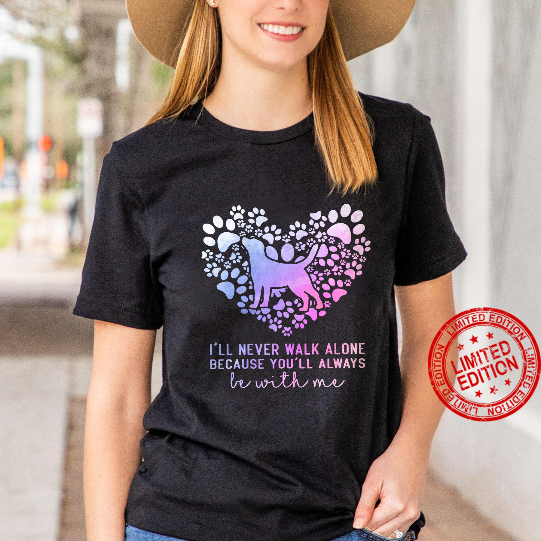 I'll Never Walk Alone Because You'll Always Be With Me Shirt