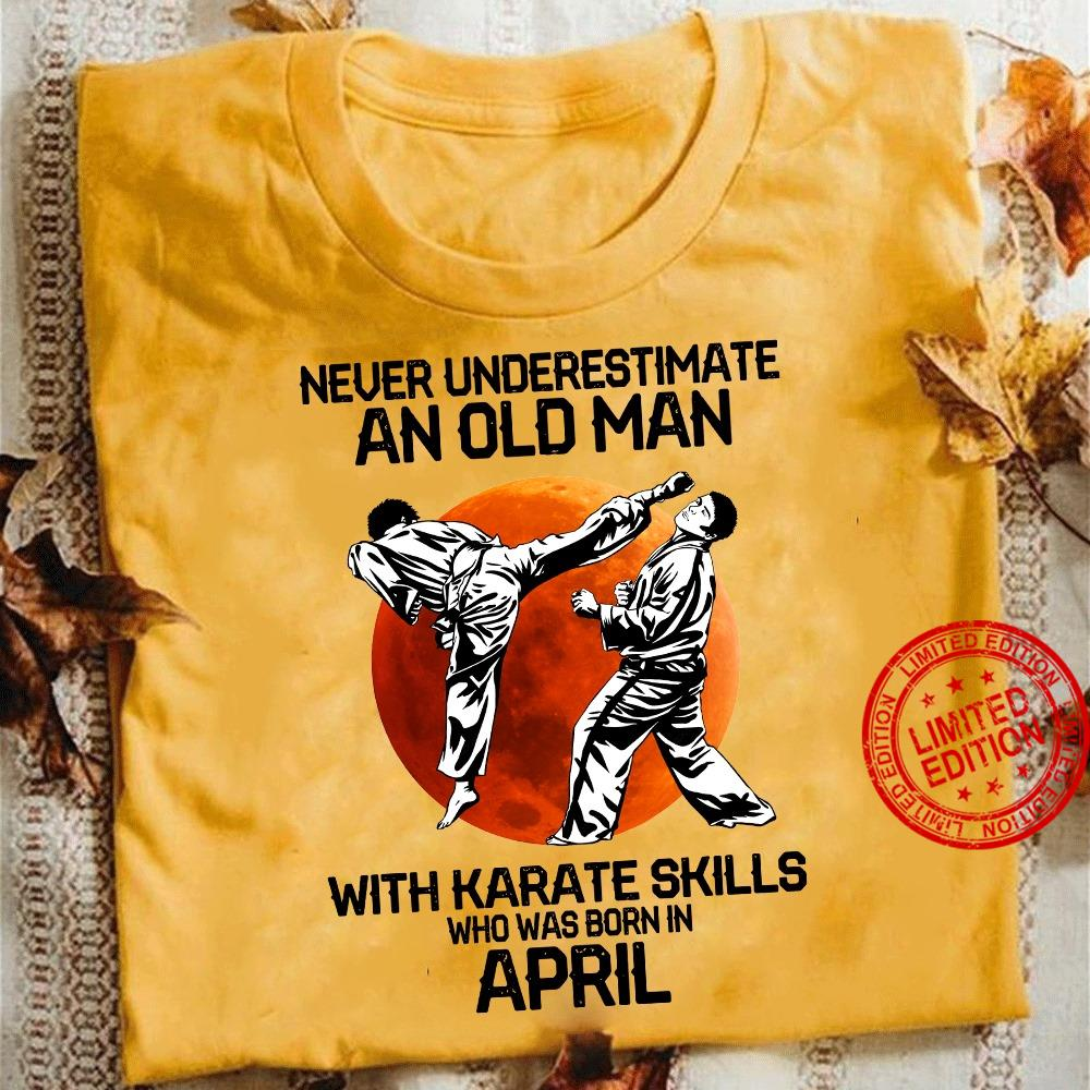 Never Underestimate An Old Man With Karate Skills Who Was Born In April Shirt