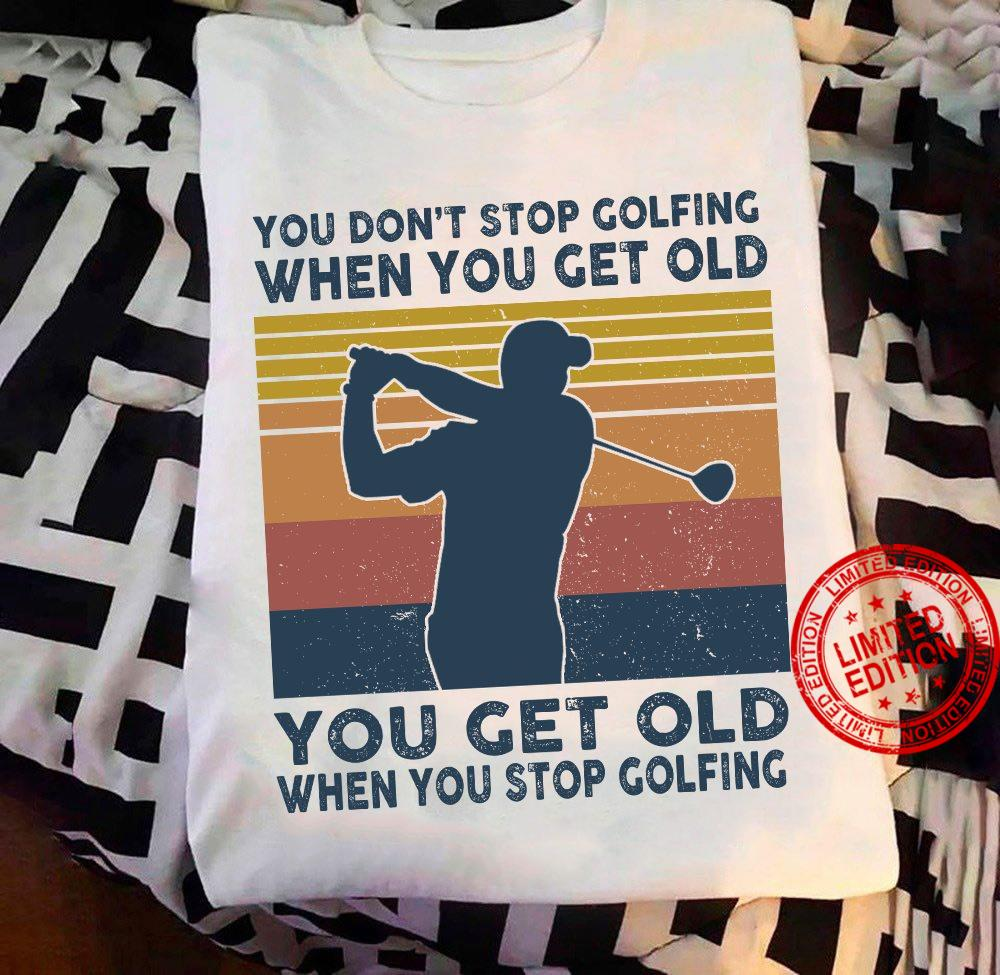 You Don't Stop Golfing When You Get Old You Get Old When You Stop Golfing Shirt